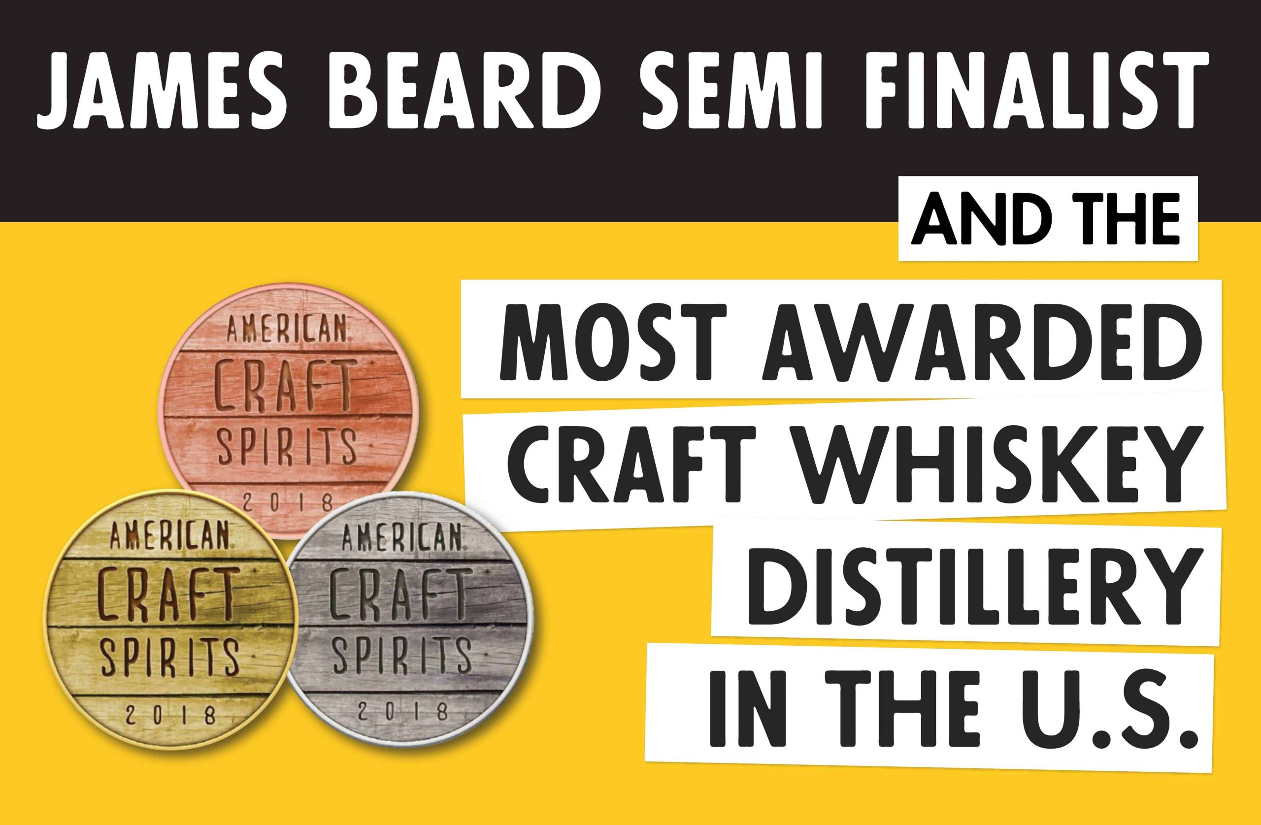 James Beard Semi Finalist and the Most Awarded Craft Whiskey Distillery in the U.S.
